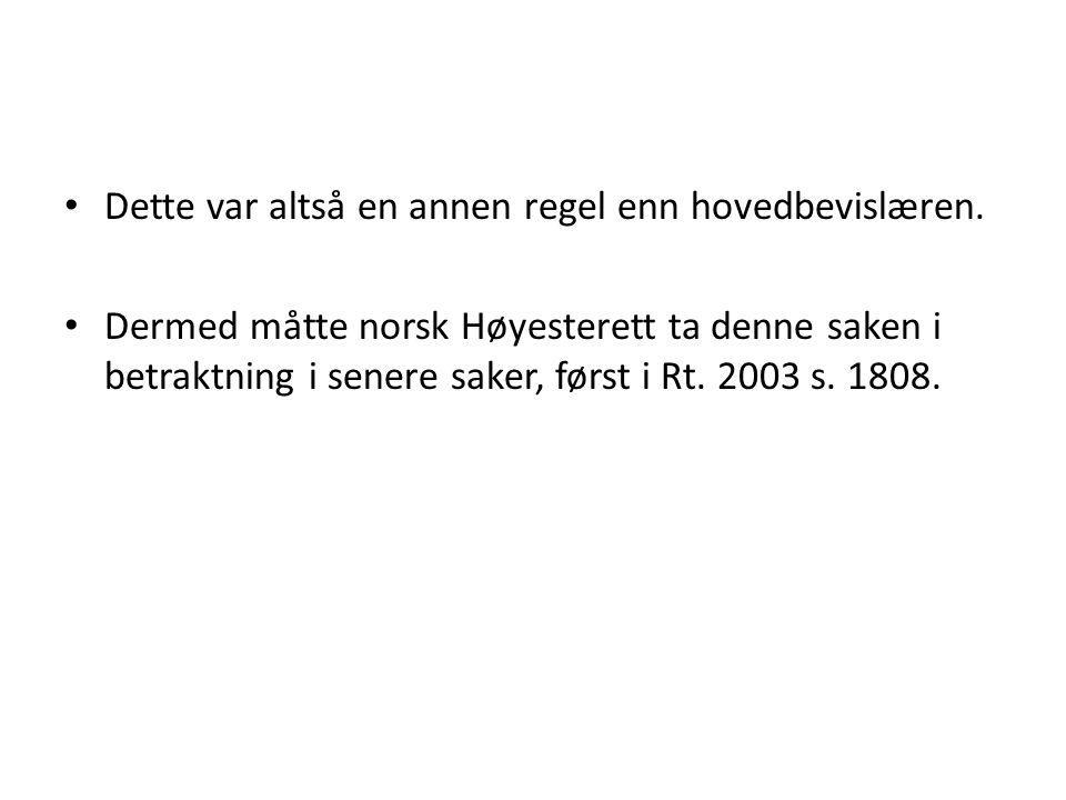 Dette var altså en annen regel enn hovedbevislæren. Dermed måtte norsk Høyesterett ta denne saken i betraktning i senere saker, først i Rt. 2003 s. 18