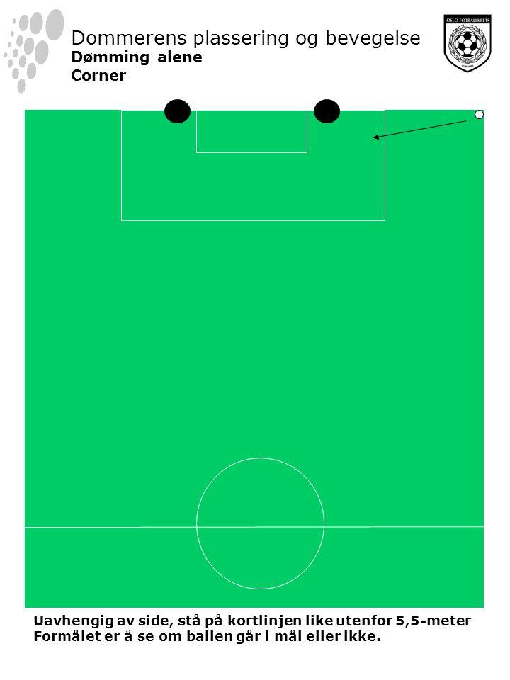 Dommerens plassering og bevegelse Dømming alene Corner Uavhengig av side, stå på kortlinjen like utenfor 5,5-meter Formålet er å se om ballen går i mål eller ikke.
