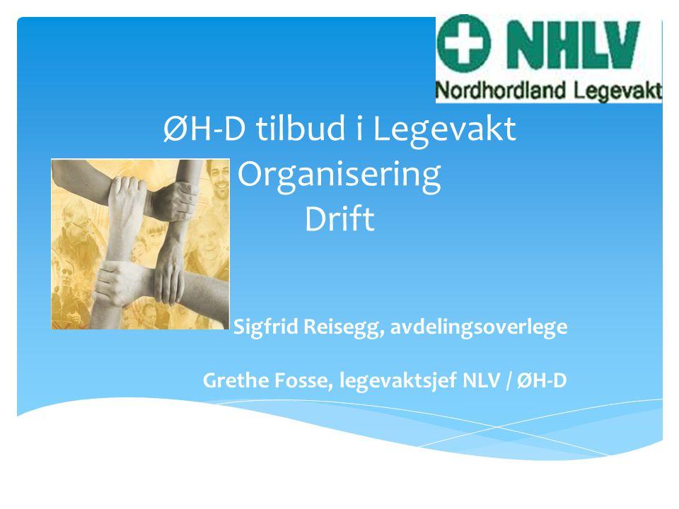 ØH-D tilbud i Legevakt Organisering Drift Sigfrid Reisegg, avdelingsoverlege Grethe Fosse, legevaktsjef NLV / ØH-D