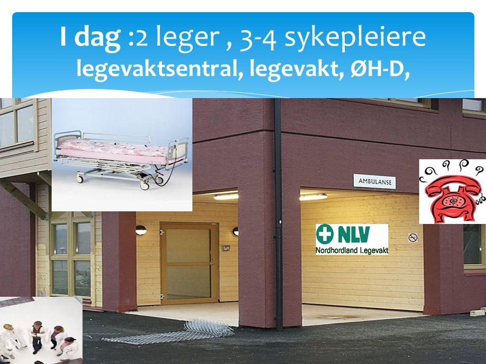I dag :2 leger, 3-4 sykepleiere legevaktsentral, legevakt, ØH-D,