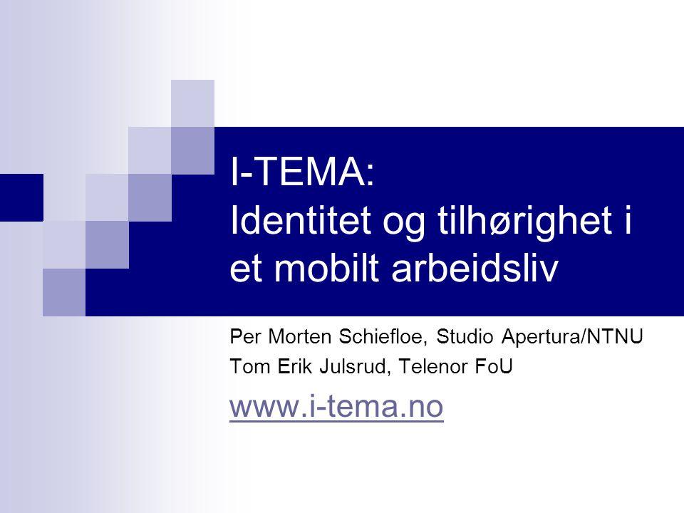 I-TEMA: Identitet og tilhørighet i et mobilt arbeidsliv Per Morten Schiefloe, Studio Apertura/NTNU Tom Erik Julsrud, Telenor FoU www.i-tema.no