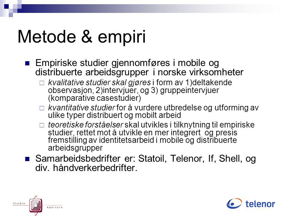 Metode & empiri Empiriske studier gjennomføres i mobile og distribuerte arbeidsgrupper i norske virksomheter  kvalitative studier skal gjøres i form av 1)deltakende observasjon, 2)intervjuer, og 3) gruppeintervjuer (komparative casestudier)  kvantitative studier for å vurdere utbredelse og utforming av ulike typer distribuert og mobilt arbeid  teoretiske forståelser skal utvikles i tilknytning til empiriske studier, rettet mot å utvikle en mer integrert og presis fremstilling av identitetsarbeid i mobile og distribuerte arbeidsgrupper Samarbeidsbedrifter er: Statoil, Telenor, If, Shell, og div.