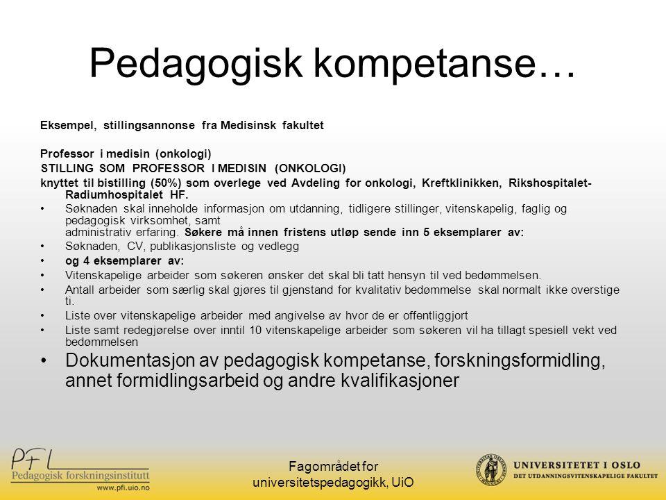 Fagområdet for universitetspedagogikk, UiO Pedagogisk kompetanse Status i dag: Det eksisterer regelverk og veiledninger som gir inntak for å vurdere og vektlegge pedagogiske kvalifikasjoner (Se http://www.uio.no/admhb/reglhb/personal/tilsettingvitenskapelig/index.xml, punkt 7.3.5 og 7.3.7) http://www.uio.no/admhb/reglhb/personal/tilsettingvitenskapelig/index.xml Varierende hvordan pedagogiske kvalifikasjoner forstås og i hvilken grad de tillegges vekt