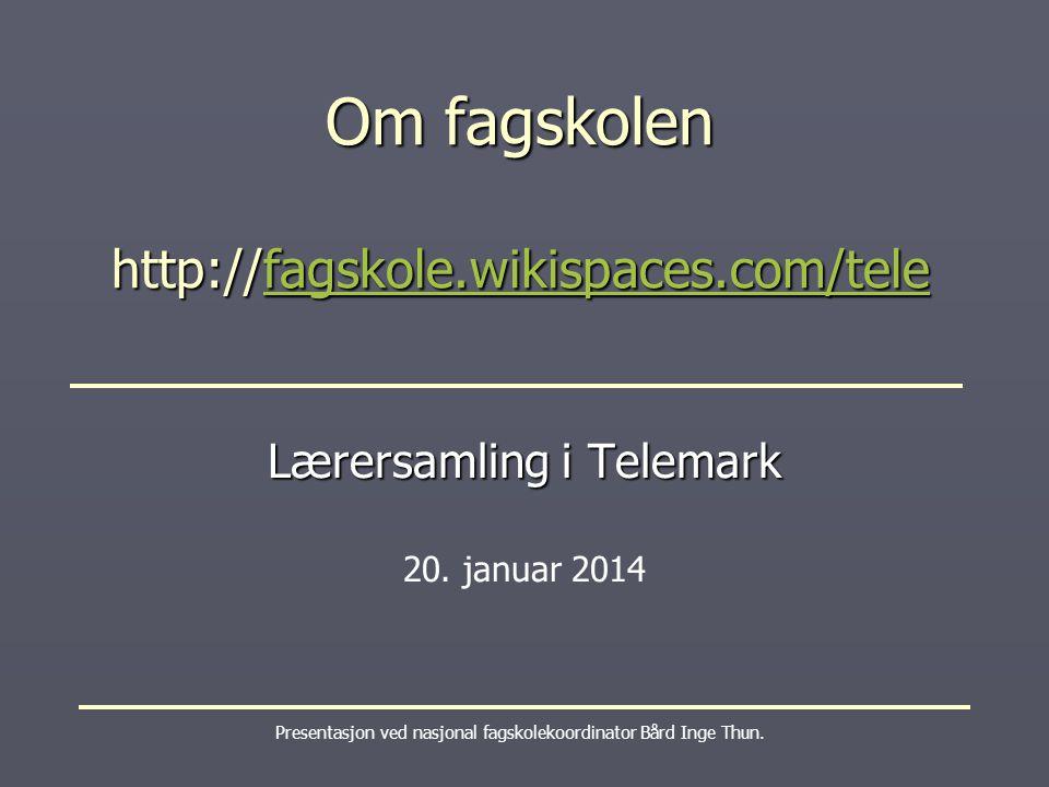 Om fagskolen http://fagskole.wikispaces.com/tele fagskole.wikispaces.com/tele Presentasjon ved nasjonal fagskolekoordinator Bård Inge Thun.