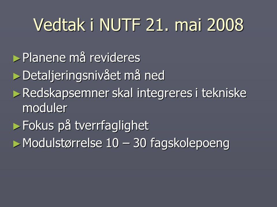 Vedtak i NUTF 21. mai 2008 ► Planene må revideres ► Detaljeringsnivået må ned ► Redskapsemner skal integreres i tekniske moduler ► Fokus på tverrfagli