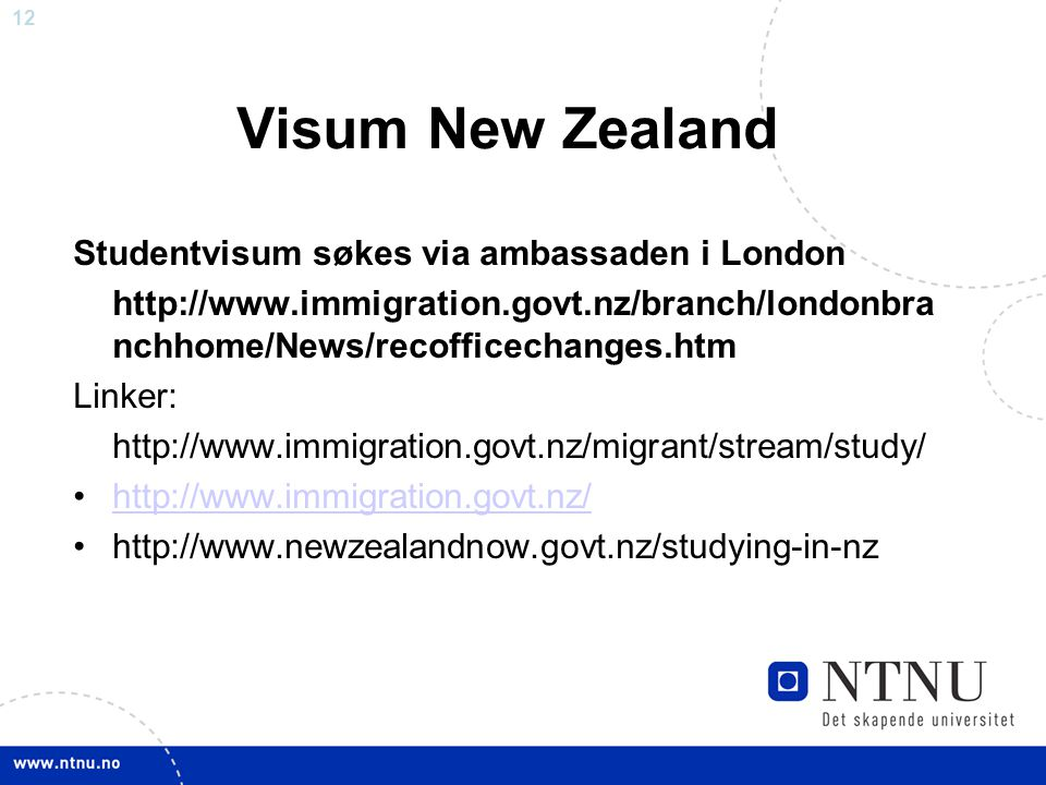 12 Visum New Zealand Studentvisum søkes via ambassaden i London http://www.immigration.govt.nz/branch/londonbra nchhome/News/recofficechanges.htm Linker: http://www.immigration.govt.nz/migrant/stream/study/ http://www.immigration.govt.nz/ http://www.newzealandnow.govt.nz/studying-in-nz