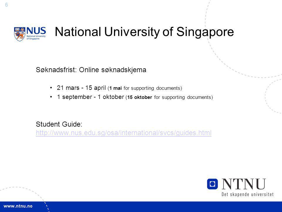 6 Søknadsfrist: Online søknadskjema 21 mars - 15 april (1 mai for supporting documents) 1 september - 1 oktober (15 oktober for supporting documents) Student Guide: http://www.nus.edu.sg/osa/international/svcs/guides.html http://www.nus.edu.sg/osa/international/svcs/guides.html National University of Singapore