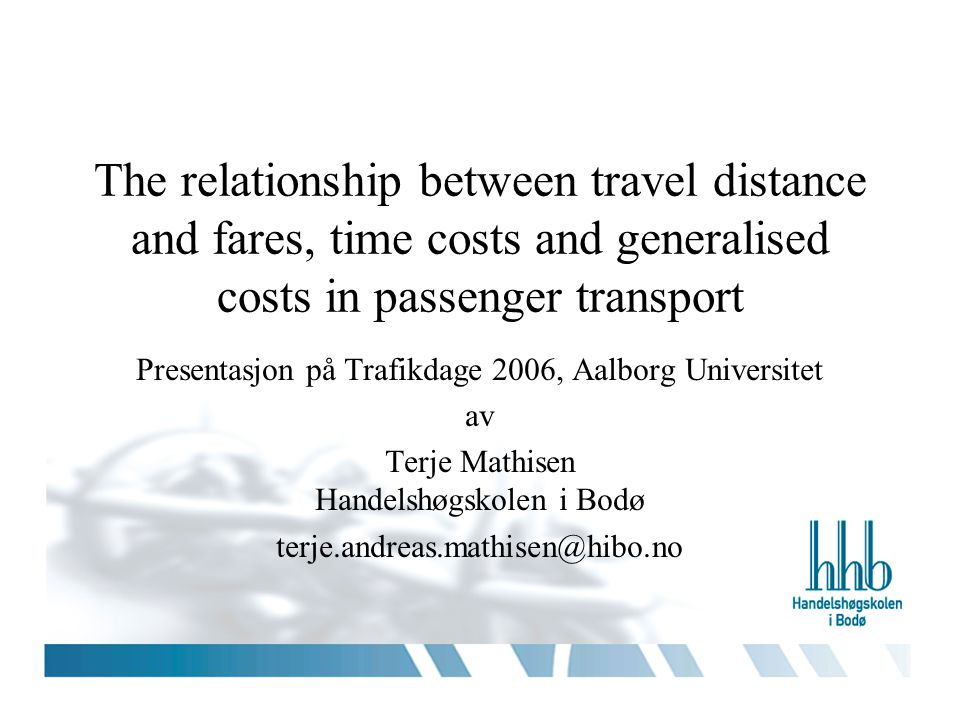 1 The relationship between travel distance and fares, time costs and generalised costs in passenger transport Presentasjon på Trafikdage 2006, Aalborg Universitet av Terje Mathisen Handelshøgskolen i Bodø terje.andreas.mathisen@hibo.no