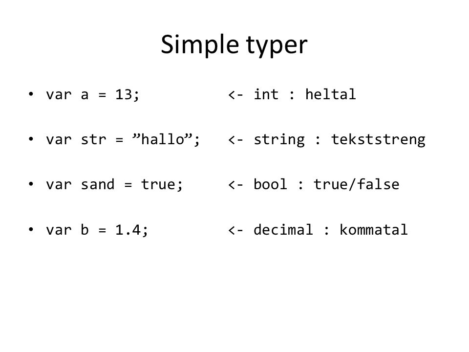 Simple typer var a = 13; <- int : heltal var str = hallo ; <- string : tekststreng var sand = true; <- bool : true/false var b = 1.4; <- decimal : kommatal