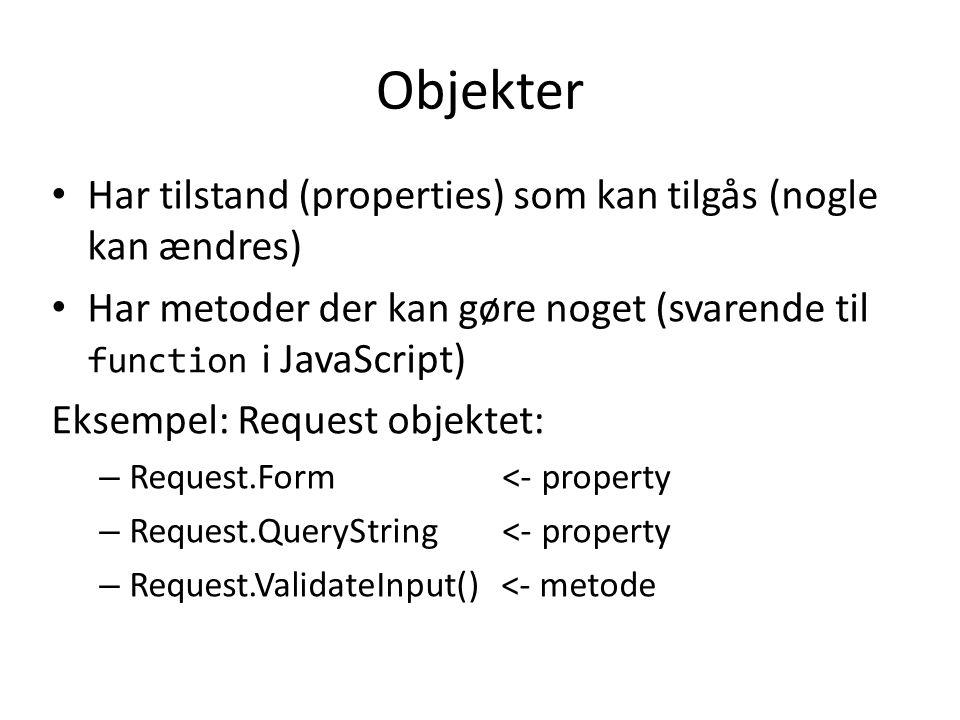 Objekter Har tilstand (properties) som kan tilgås (nogle kan ændres) Har metoder der kan gøre noget (svarende til function i JavaScript) Eksempel: Request objektet: – Request.Form <- property – Request.QueryString <- property – Request.ValidateInput() <- metode