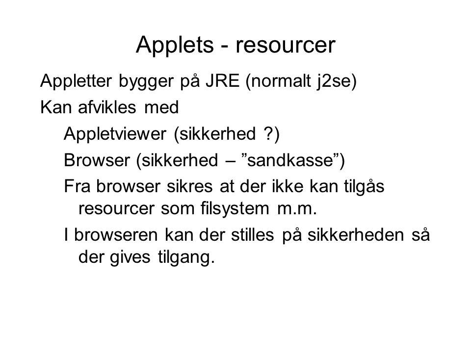 Applets - resourcer Appletter bygger på JRE (normalt j2se) Kan afvikles med Appletviewer (sikkerhed ) Browser (sikkerhed – sandkasse ) Fra browser sikres at der ikke kan tilgås resourcer som filsystem m.m.