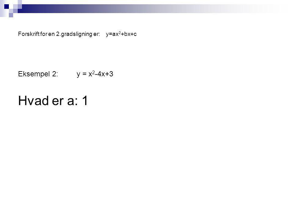Forskrift for en 2.gradsligning er:y=ax 2 +bx+c Eksempel 2:y = x 2 -4x+3 Hvad er a: 1