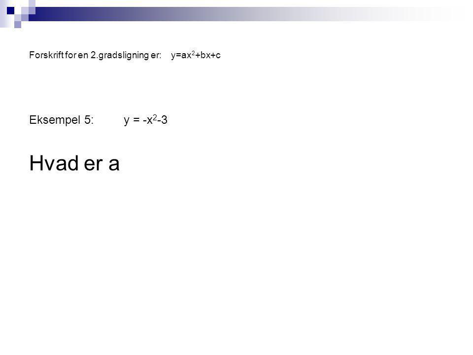 Forskrift for en 2.gradsligning er:y=ax 2 +bx+c Eksempel 5:y = -x 2 -3 Hvad er a