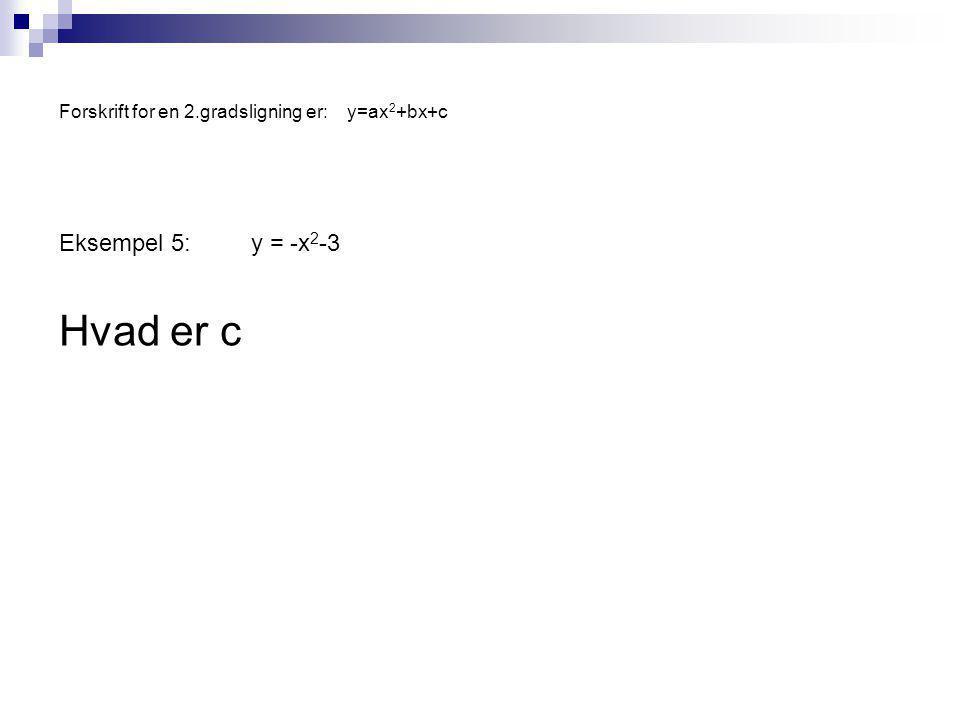 Forskrift for en 2.gradsligning er:y=ax 2 +bx+c Eksempel 5:y = -x 2 -3 Hvad er c