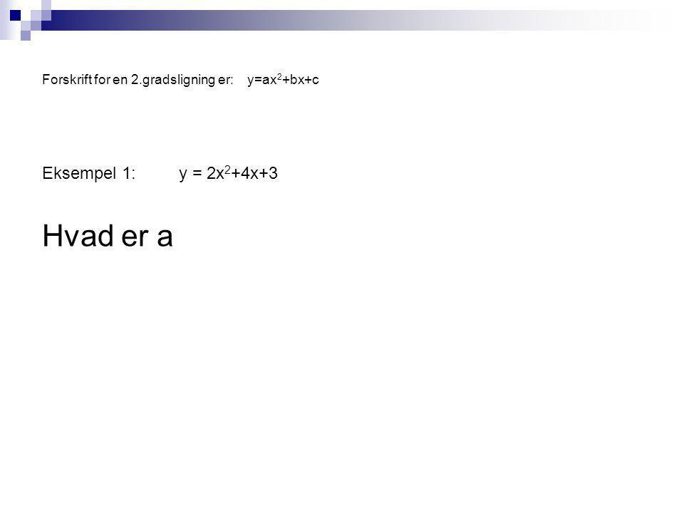 Forskrift for en 2.gradsligning er:y=ax 2 +bx+c Eksempel 1:y = 2x 2 +4x+3 Hvad er a