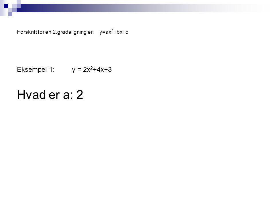 Forskrift for en 2.gradsligning er:y=ax 2 +bx+c Eksempel 1:y = 2x 2 +4x+3 Hvad er a: 2