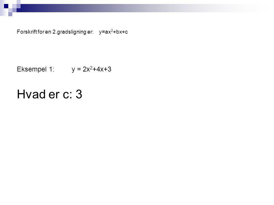 Forskrift for en 2.gradsligning er:y=ax 2 +bx+c Eksempel 1:y = 2x 2 +4x+3 Hvad er c: 3