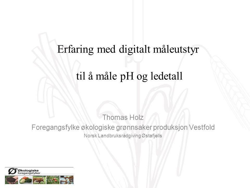 P Erfaring med digitalt måleutstyr til å måle pH og ledetall Thomas Holz Foregangsfylke økologiske grønnsaker produksjon Vestfold Norsk Landbruksrådgi