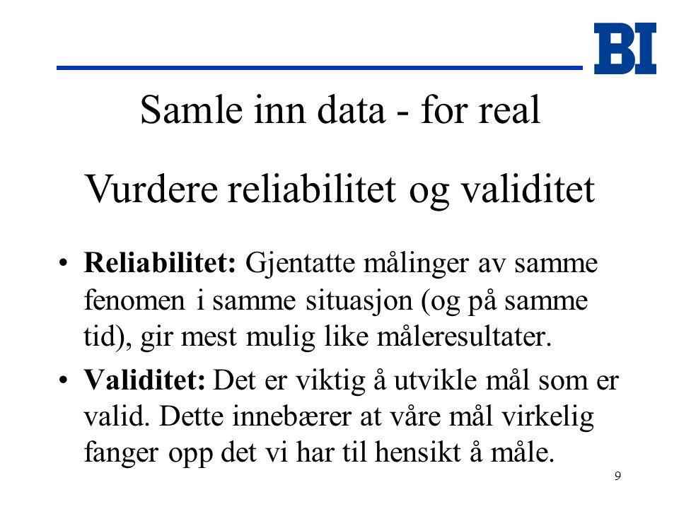 9 Samle inn data - for real Reliabilitet: Gjentatte målinger av samme fenomen i samme situasjon (og på samme tid), gir mest mulig like måleresultater.