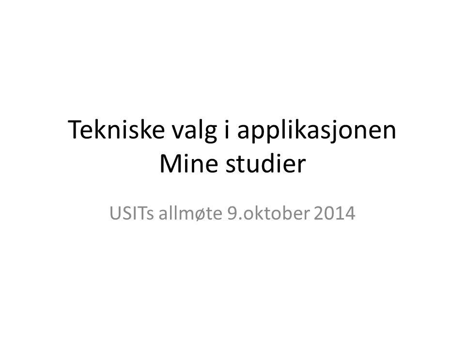 Tekniske valg i applikasjonen Mine studier USITs allmøte 9.oktober 2014
