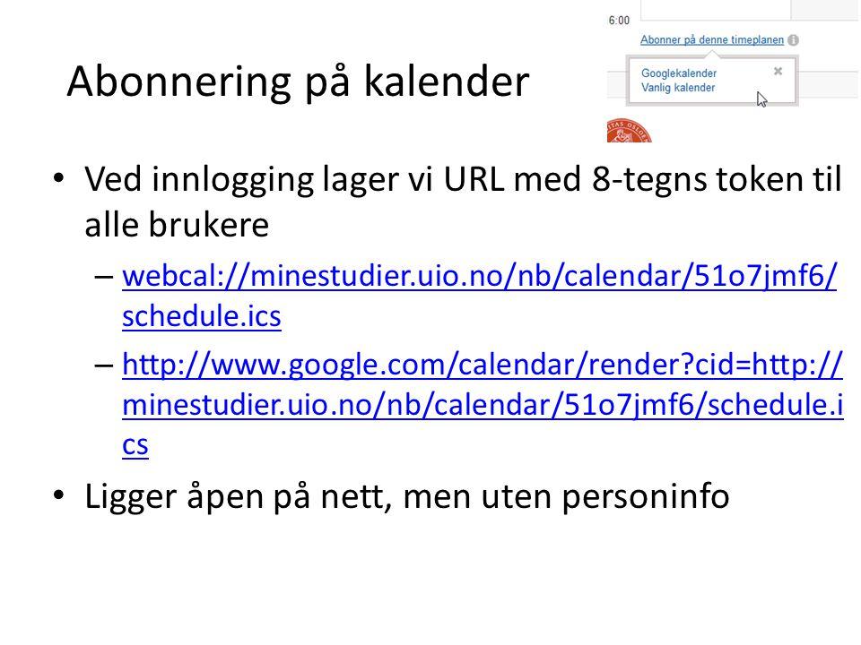 Abonnering på kalender Ved innlogging lager vi URL med 8-tegns token til alle brukere – webcal://minestudier.uio.no/nb/calendar/51o7jmf6/ schedule.ics webcal://minestudier.uio.no/nb/calendar/51o7jmf6/ schedule.ics – http://www.google.com/calendar/render cid=http:// minestudier.uio.no/nb/calendar/51o7jmf6/schedule.i cs http://www.google.com/calendar/render cid=http:// minestudier.uio.no/nb/calendar/51o7jmf6/schedule.i cs Ligger åpen på nett, men uten personinfo