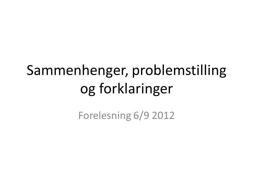 Sammenhenger, problemstilling og forklaringer Forelesning 6/9 2012