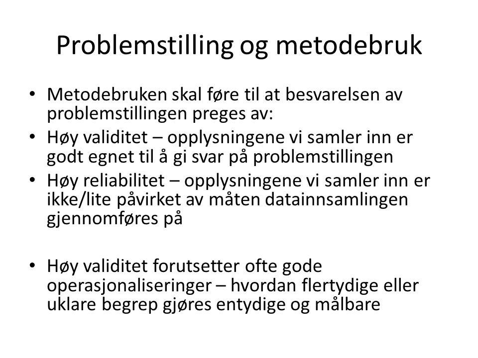 Problemstilling og metodebruk Metodebruken skal føre til at besvarelsen av problemstillingen preges av: Høy validitet – opplysningene vi samler inn er godt egnet til å gi svar på problemstillingen Høy reliabilitet – opplysningene vi samler inn er ikke/lite påvirket av måten datainnsamlingen gjennomføres på Høy validitet forutsetter ofte gode operasjonaliseringer – hvordan flertydige eller uklare begrep gjøres entydige og målbare