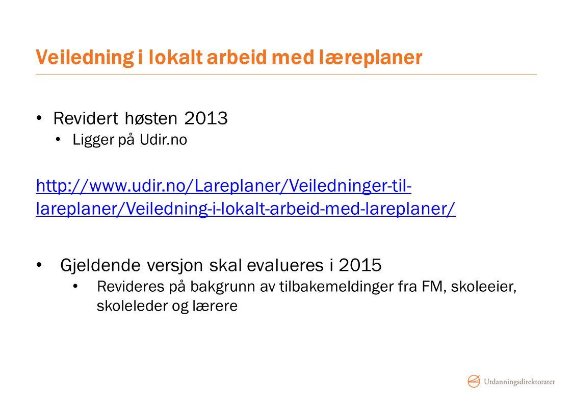 Veiledning i lokalt arbeid med læreplaner Revidert høsten 2013 Ligger på Udir.no http://www.udir.no/Lareplaner/Veiledninger-til- lareplaner/Veiledning-i-lokalt-arbeid-med-lareplaner/ Gjeldende versjon skal evalueres i 2015 Revideres på bakgrunn av tilbakemeldinger fra FM, skoleeier, skoleleder og lærere