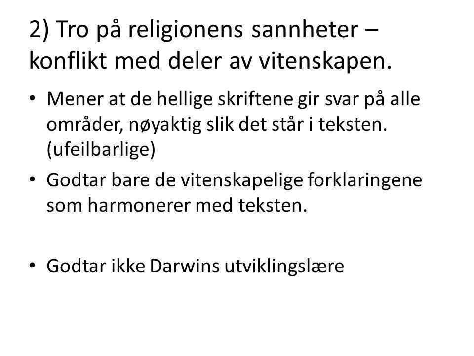 2) Tro på religionens sannheter – konflikt med deler av vitenskapen. Mener at de hellige skriftene gir svar på alle områder, nøyaktig slik det står i