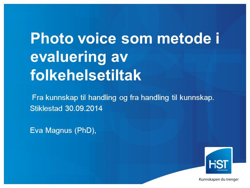 Photo voice som metode i evaluering av folkehelsetiltak Fra kunnskap til handling og fra handling til kunnskap. Stiklestad 30.09.2014 Eva Magnus (PhD)