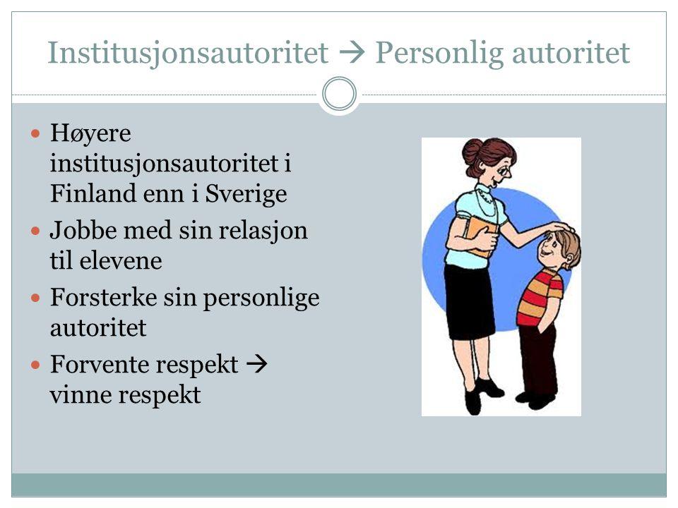 Institusjonsautoritet  Personlig autoritet Høyere institusjonsautoritet i Finland enn i Sverige Jobbe med sin relasjon til elevene Forsterke sin pers