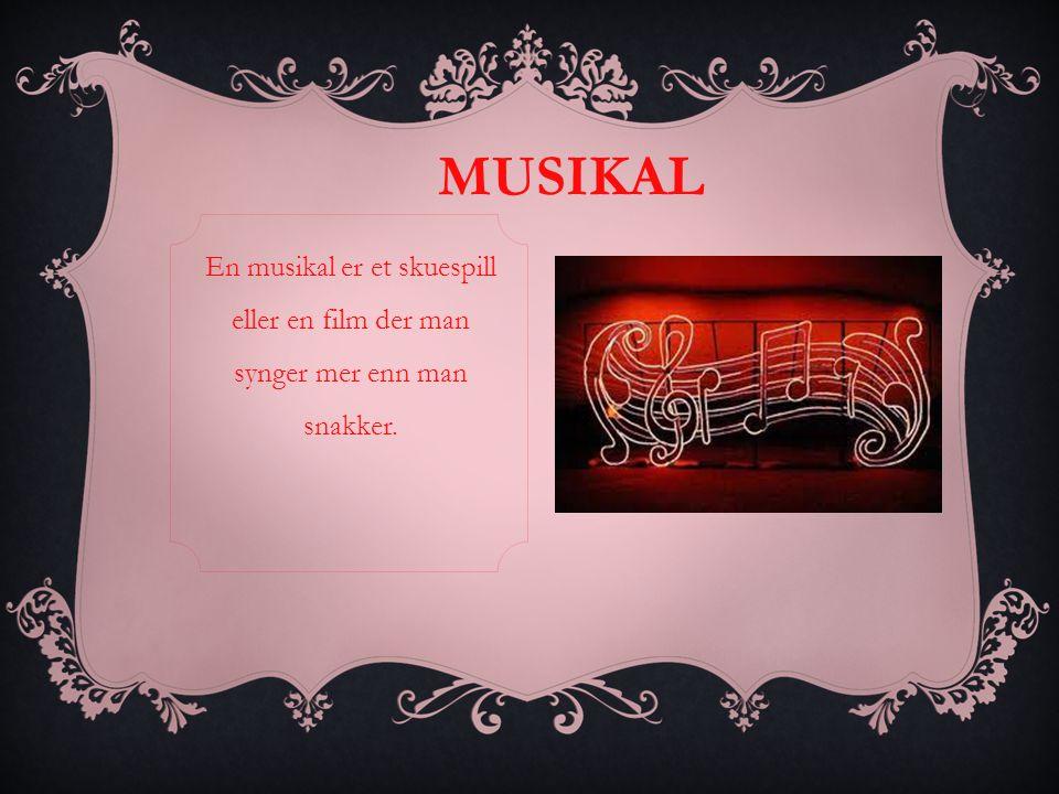 MUSIKAL En musikal er et skuespill eller en film der man synger mer enn man snakker.