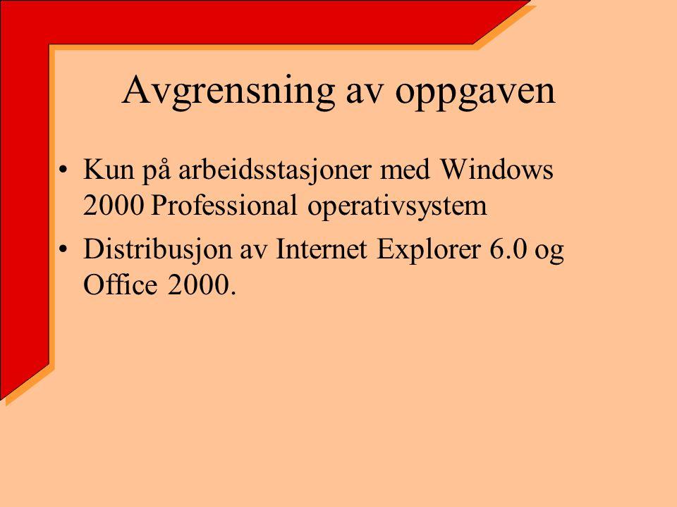 Avgrensning av oppgaven Kun på arbeidsstasjoner med Windows 2000 Professional operativsystem Distribusjon av Internet Explorer 6.0 og Office 2000.