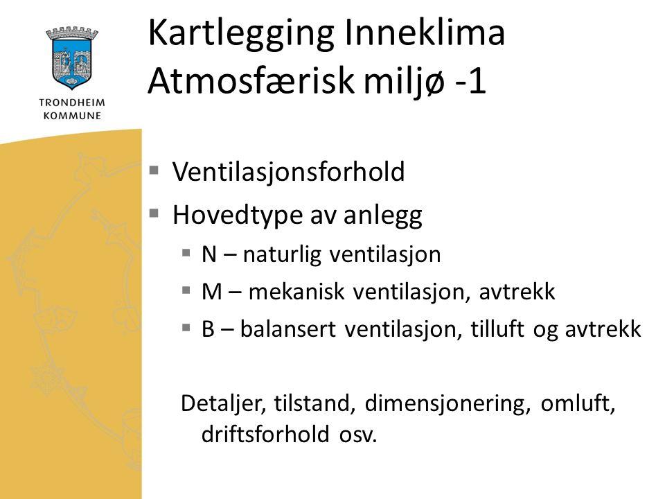 Kartlegging Inneklima Atmosfærisk miljø -1  Ventilasjonsforhold  Hovedtype av anlegg  N – naturlig ventilasjon  M – mekanisk ventilasjon, avtrekk  B – balansert ventilasjon, tilluft og avtrekk Detaljer, tilstand, dimensjonering, omluft, driftsforhold osv.