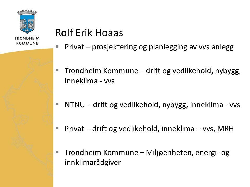Rolf Erik Hoaas  Privat – prosjektering og planlegging av vvs anlegg  Trondheim Kommune – drift og vedlikehold, nybygg, inneklima - vvs  NTNU - drift og vedlikehold, nybygg, inneklima - vvs  Privat - drift og vedlikehold, inneklima – vvs, MRH  Trondheim Kommune – Miljøenheten, energi- og innklimarådgiver