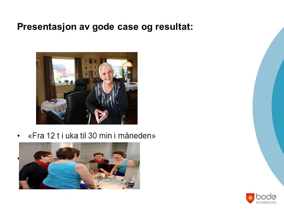 Presentasjon av gode case og resultat: «Fra 12 t i uka til 30 min i måneden» P