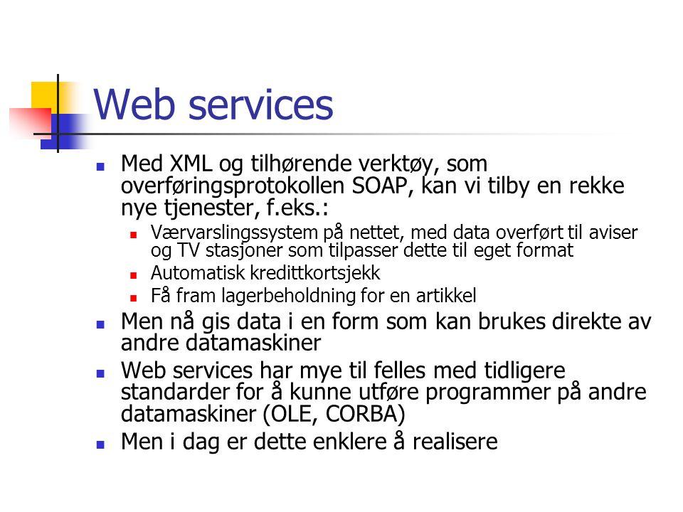 Web services Med XML og tilhørende verktøy, som overføringsprotokollen SOAP, kan vi tilby en rekke nye tjenester, f.eks.: Værvarslingssystem på nettet, med data overført til aviser og TV stasjoner som tilpasser dette til eget format Automatisk kredittkortsjekk Få fram lagerbeholdning for en artikkel Men nå gis data i en form som kan brukes direkte av andre datamaskiner Web services har mye til felles med tidligere standarder for å kunne utføre programmer på andre datamaskiner (OLE, CORBA) Men i dag er dette enklere å realisere