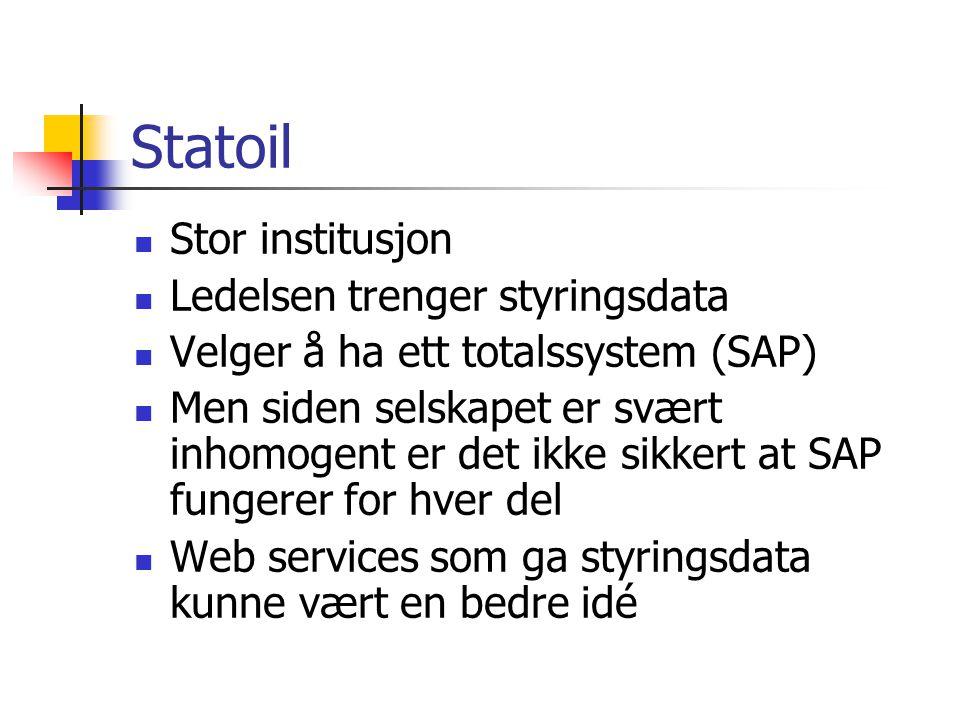 Statoil Stor institusjon Ledelsen trenger styringsdata Velger å ha ett totalssystem (SAP) Men siden selskapet er svært inhomogent er det ikke sikkert at SAP fungerer for hver del Web services som ga styringsdata kunne vært en bedre idé
