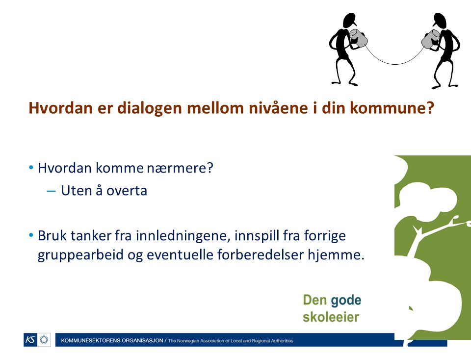 Hvordan er dialogen mellom nivåene i din kommune? Hvordan komme nærmere? – Uten å overta Bruk tanker fra innledningene, innspill fra forrige gruppearb