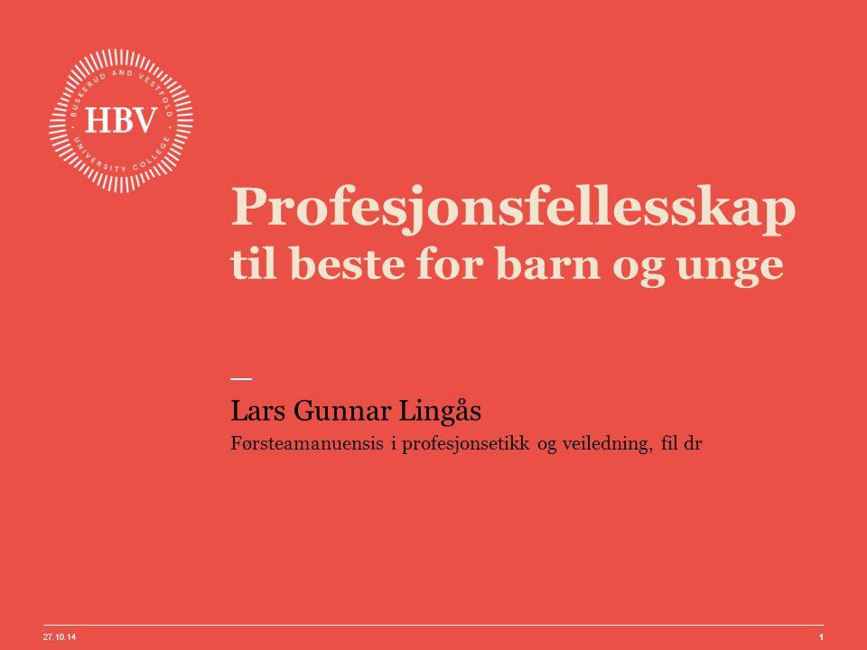 Profesjonsfellesskap til beste for barn og unge Lars Gunnar Lingås Førsteamanuensis i profesjonsetikk og veiledning, fil dr 27.10.14 1