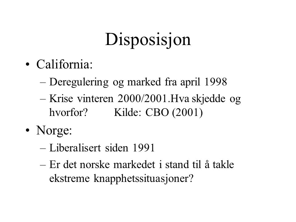 Disposisjon California: –Deregulering og marked fra april 1998 –Krise vinteren 2000/2001.Hva skjedde og hvorfor?Kilde: CBO (2001) Norge: –Liberalisert