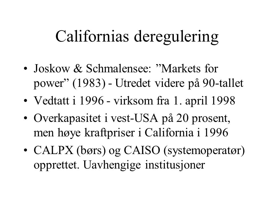 """Californias deregulering Joskow & Schmalensee: """"Markets for power"""" (1983) - Utredet videre på 90-tallet Vedtatt i 1996 - virksom fra 1. april 1998 Ove"""