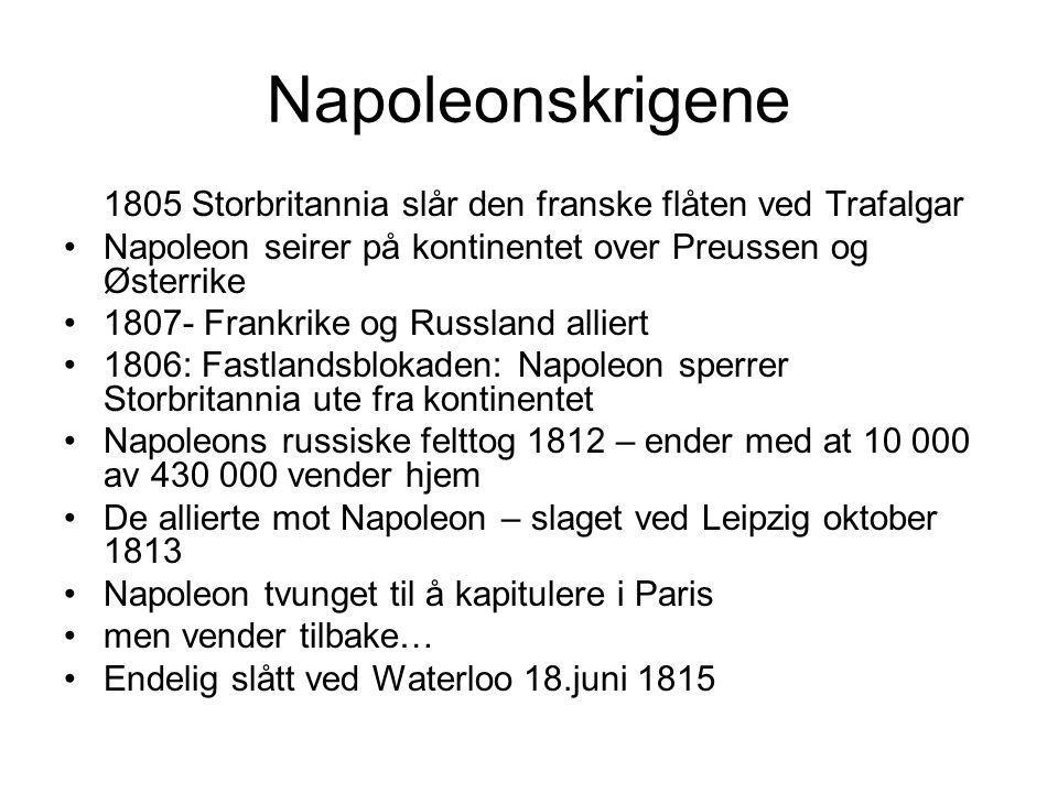 Napoleonskrigene 1805 Storbritannia slår den franske flåten ved Trafalgar Napoleon seirer på kontinentet over Preussen og Østerrike 1807- Frankrike og Russland alliert 1806: Fastlandsblokaden: Napoleon sperrer Storbritannia ute fra kontinentet Napoleons russiske felttog 1812 – ender med at 10 000 av 430 000 vender hjem De allierte mot Napoleon – slaget ved Leipzig oktober 1813 Napoleon tvunget til å kapitulere i Paris men vender tilbake… Endelig slått ved Waterloo 18.juni 1815