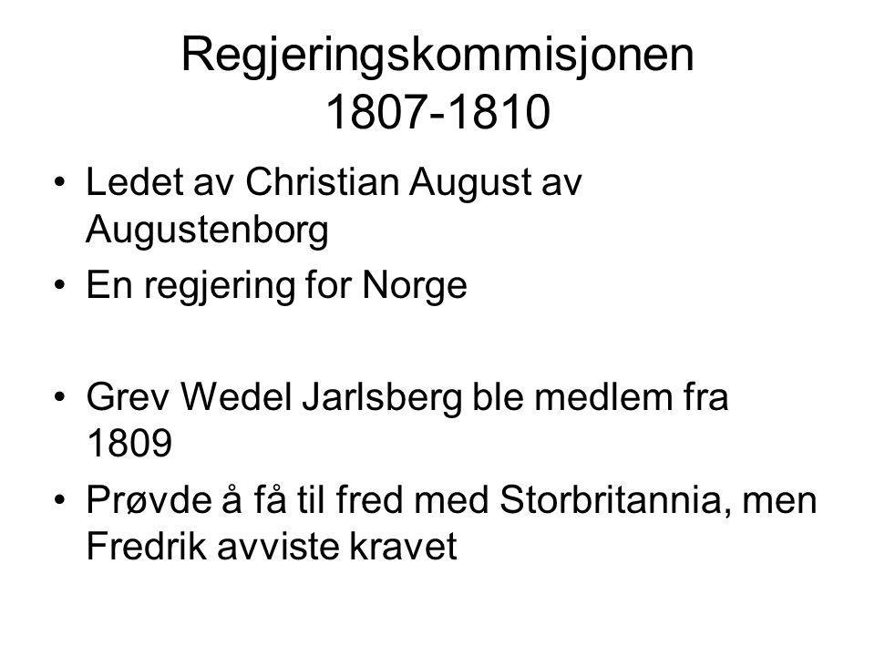 Regjeringskommisjonen 1807-1810 Ledet av Christian August av Augustenborg En regjering for Norge Grev Wedel Jarlsberg ble medlem fra 1809 Prøvde å få til fred med Storbritannia, men Fredrik avviste kravet