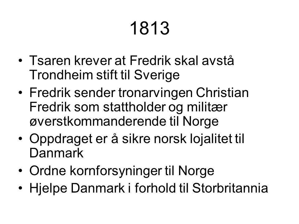 1813 Tsaren krever at Fredrik skal avstå Trondheim stift til Sverige Fredrik sender tronarvingen Christian Fredrik som stattholder og militær øverstkommanderende til Norge Oppdraget er å sikre norsk lojalitet til Danmark Ordne kornforsyninger til Norge Hjelpe Danmark i forhold til Storbritannia