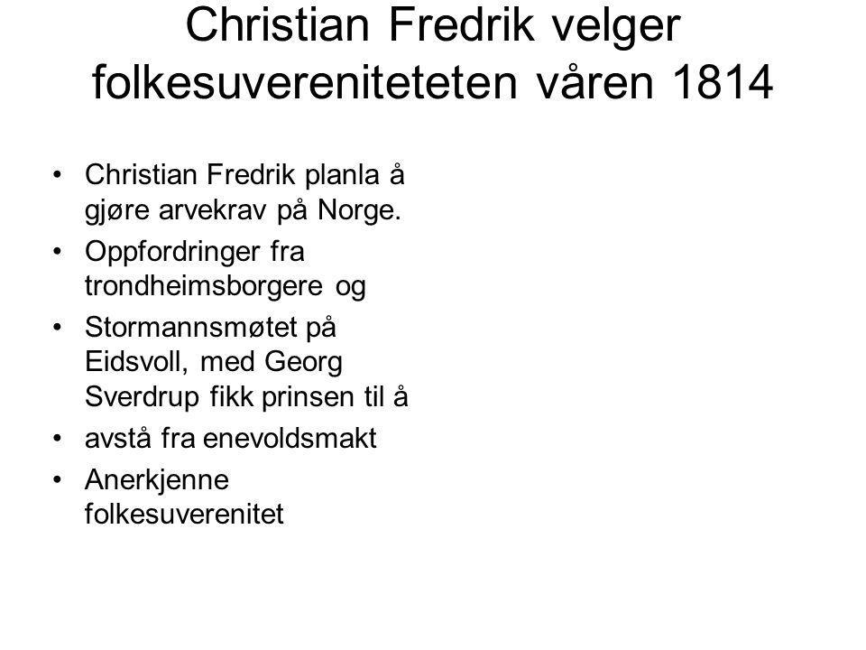 Christian Fredrik velger folkesuvereniteteten våren 1814 Christian Fredrik planla å gjøre arvekrav på Norge.