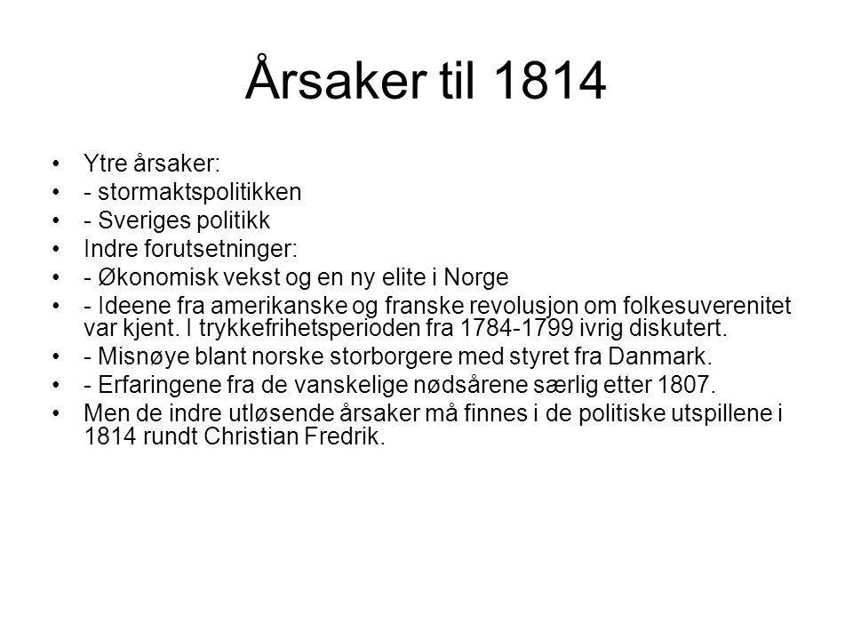 Årsaker til 1814 Ytre årsaker: - stormaktspolitikken - Sveriges politikk Indre forutsetninger: - Økonomisk vekst og en ny elite i Norge - Ideene fra amerikanske og franske revolusjon om folkesuverenitet var kjent.