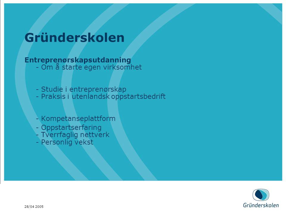 28/04 2005 Gründerskolen Entreprenørskapsutdanning - Om å starte egen virksomhet - Studie i entreprenørskap - Praksis i utenlandsk oppstartsbedrift - Kompetanseplattform - Oppstartserfaring - Tverrfaglig nettverk - Personlig vekst