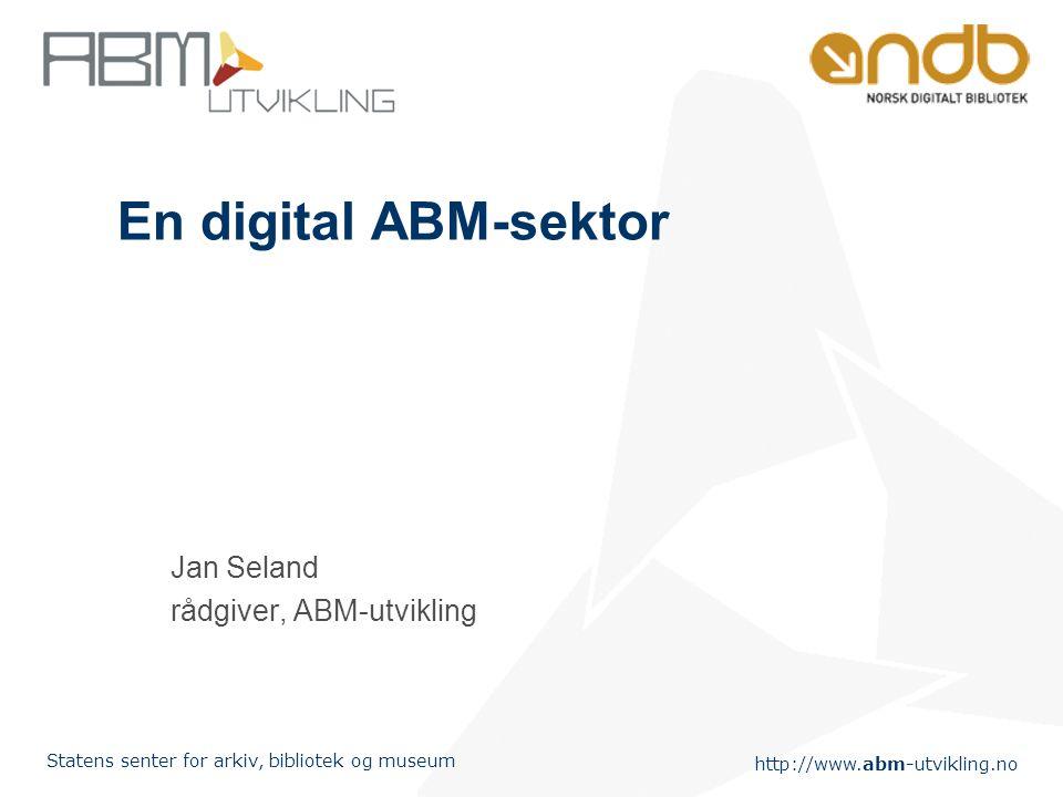 http://www.abm-utvikling.no Statens senter for arkiv, bibliotek og museum En digital ABM-sektor Jan Seland rådgiver, ABM-utvikling