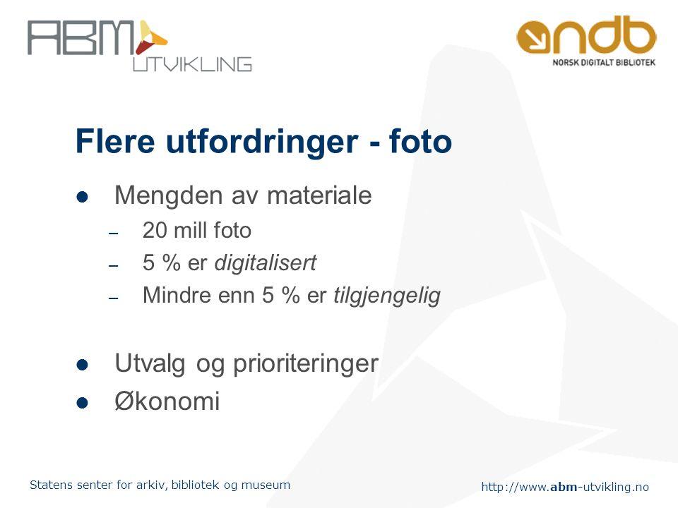 http://www.abm-utvikling.no Statens senter for arkiv, bibliotek og museum Flere utfordringer - foto Mengden av materiale – 20 mill foto – 5 % er digit